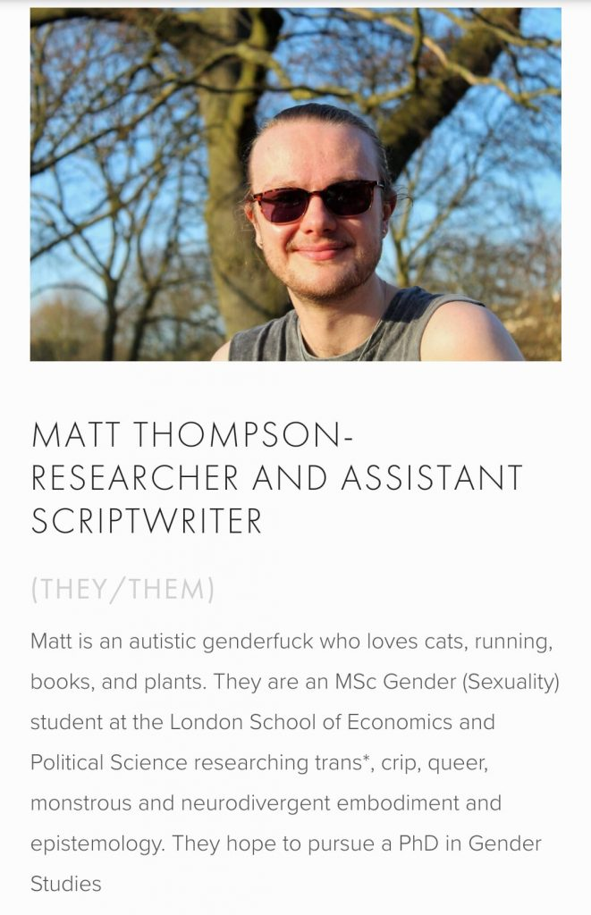 Matt is an autistic genderfuck who loves cats, running, books, and plants. They are an MSc Gender (Sexuality) student at the London School of Economics and Political Science researching trans*, crip, queer, monstrous and neurodivergent embodiment and epistemology. They hope to pursue a PhD in Gender Studies